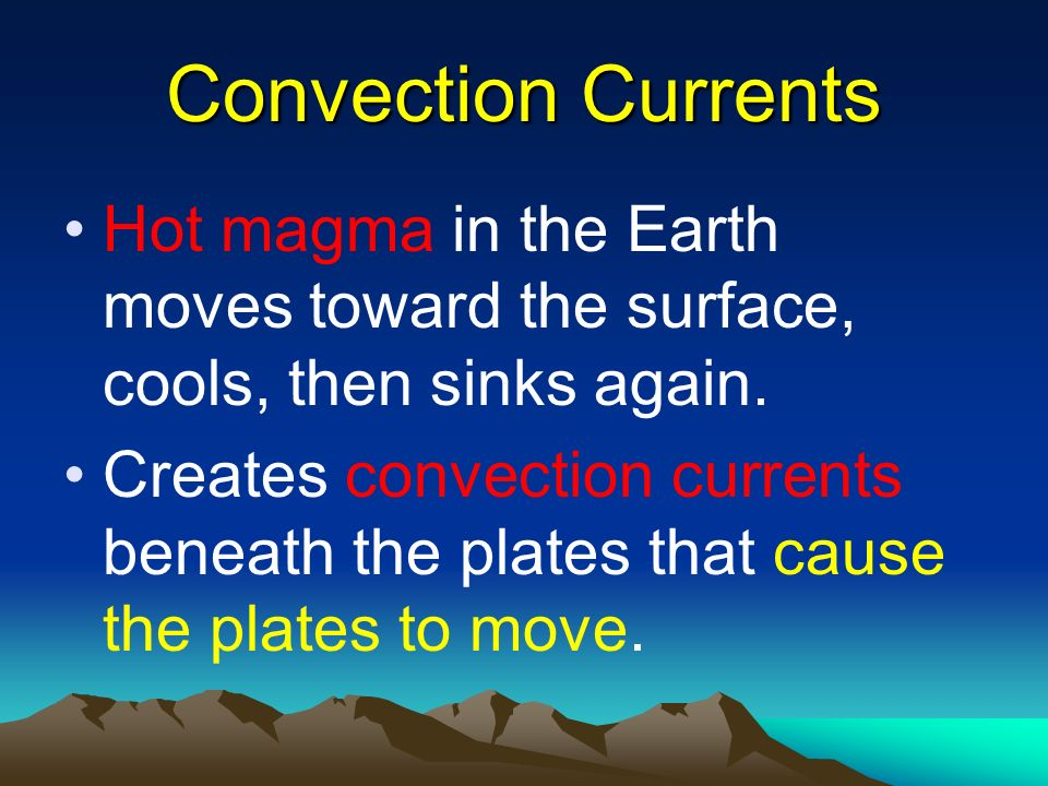 Convection Currents Hot magma in the Earth moves toward the surface, cools, then sinks again. Creates convection currents beneath the plates that caus
