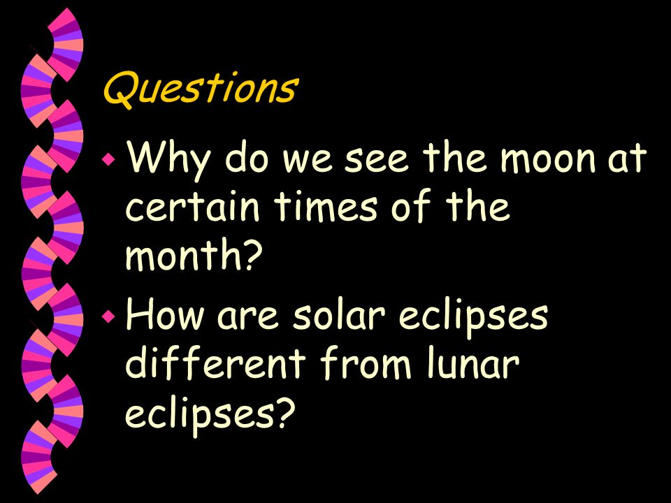 Eclipses (show trans.) w Solar eclipse- sunlight is blocked by the moon w lunar eclipse- Earth is between the sun and moon w moon is visible because o