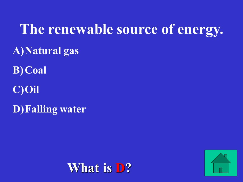 The renewable source of energy. A) A)Natural gas B) B)Coal C) C)Oil D) D)Falling water What is D?
