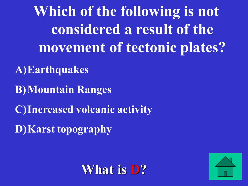 What is D.Which of the following is not considered a result of the movement of tectonic plates.
