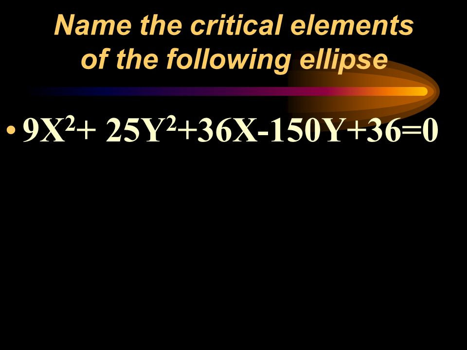 Name the critical elements of the following ellipse 9X 2 + 25Y 2 +36X-150Y+36=0