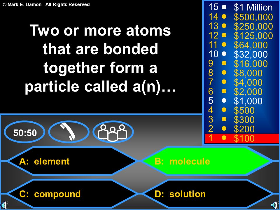 © Mark E. Damon - All Rights Reserved A: element C: compound B: molecule D: solution 50:50 15 14 13 12 11 10 9 8 7 6 5 4 3 2 1 $1 Million $500,000 $25