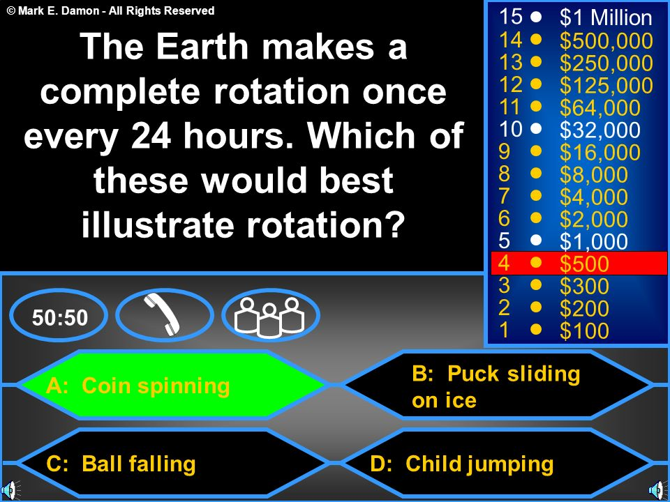 © Mark E. Damon - All Rights Reserved A: Coin spinning C: Ball falling B: Puck sliding on ice D: Child jumping 50:50 15 14 13 12 11 10 9 8 7 6 5 4 3 2
