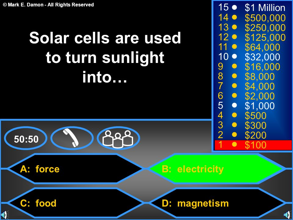 © Mark E. Damon - All Rights Reserved A: force C: food B: electricity D: magnetism 50:50 15 14 13 12 11 10 9 8 7 6 5 4 3 2 1 $1 Million $500,000 $250,