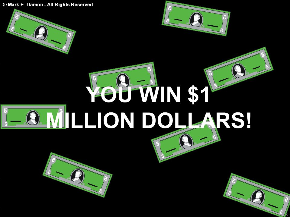 © Mark E. Damon - All Rights Reserved YOU WIN $1 MILLION DOLLARS!