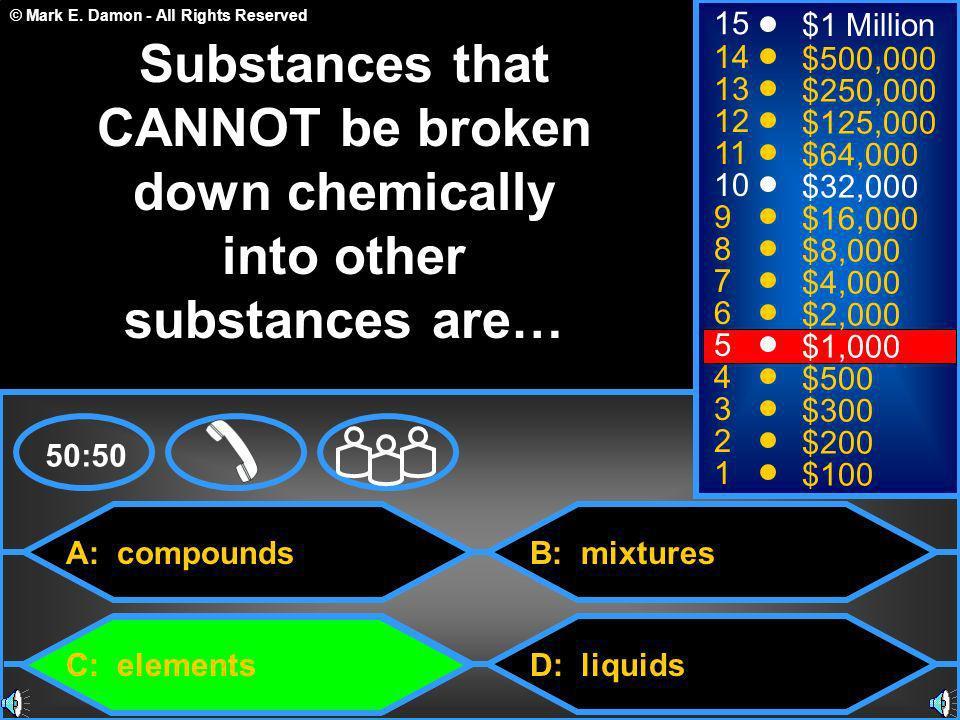 © Mark E. Damon - All Rights Reserved A: compounds C: elements B: mixtures D: liquids 50:50 15 14 13 12 11 10 9 8 7 6 5 4 3 2 1 $1 Million $500,000 $2