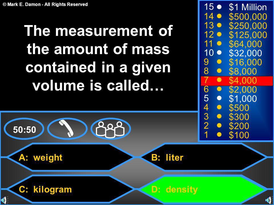 © Mark E. Damon - All Rights Reserved A: weight C: kilogram B: liter D: density 50:50 15 14 13 12 11 10 9 8 7 6 5 4 3 2 1 $1 Million $500,000 $250,000