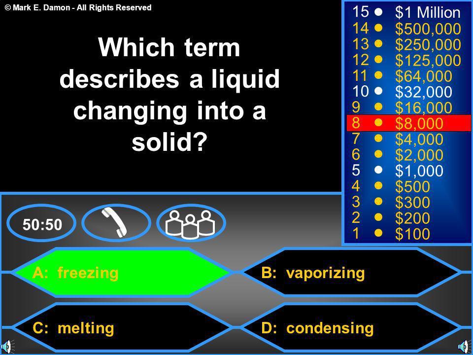 © Mark E. Damon - All Rights Reserved A: freezing C: melting B: vaporizing D: condensing 50:50 15 14 13 12 11 10 9 8 7 6 5 4 3 2 1 $1 Million $500,000