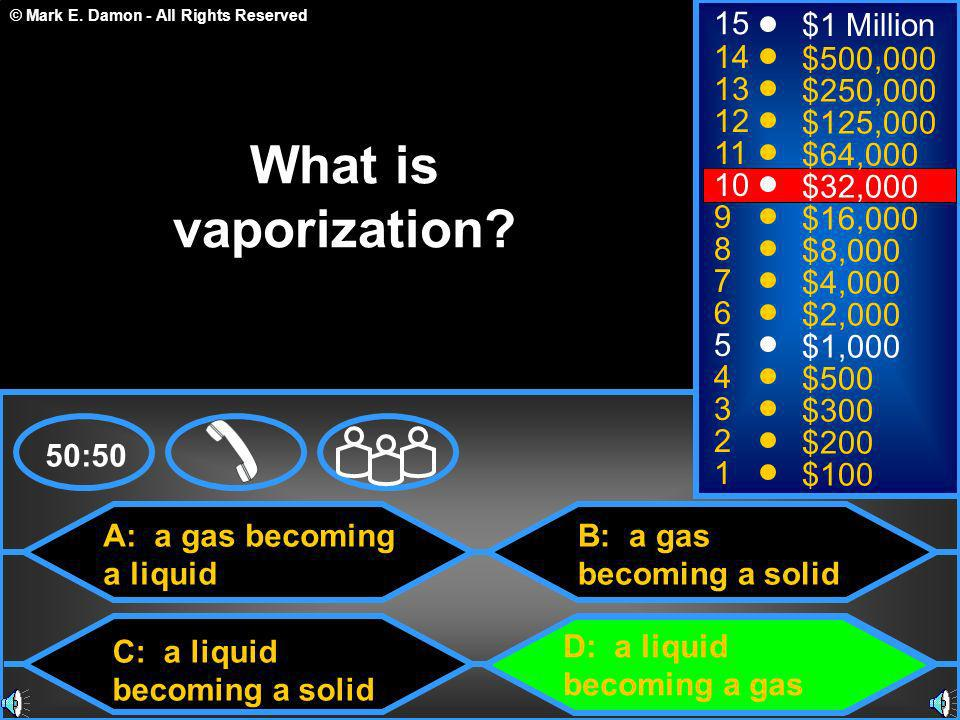© Mark E. Damon - All Rights Reserved A: a gas becoming a liquid C: a liquid becoming a solid B: a gas becoming a solid D: a liquid becoming a gas 50: