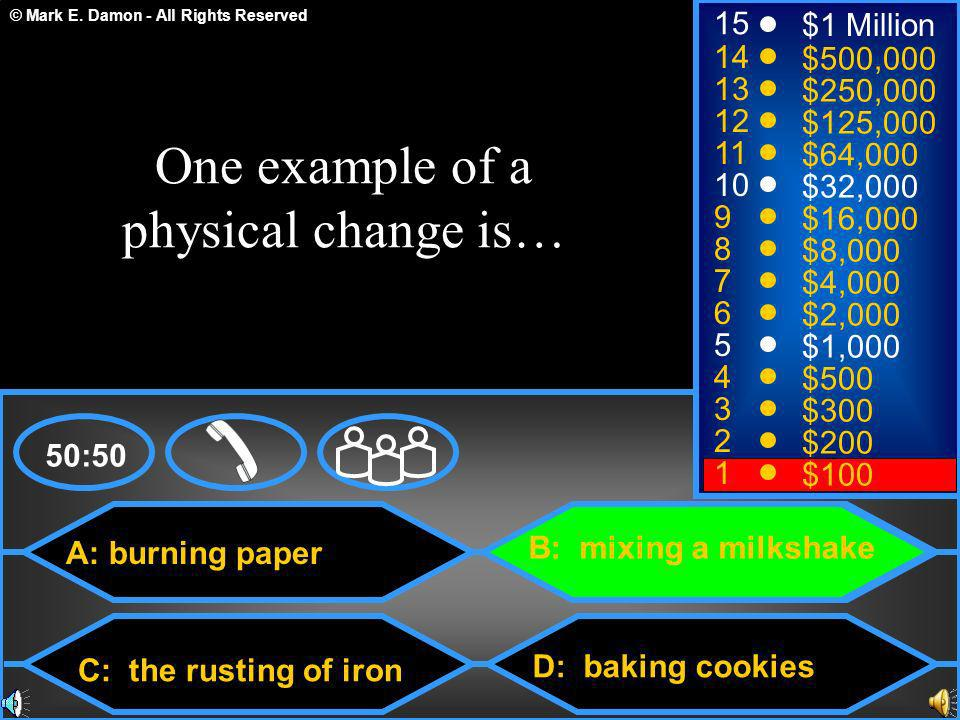 © Mark E. Damon - All Rights Reserved A: burning paper C: the rusting of iron B: mixing a milkshake D: baking cookies 50:50 15 14 13 12 11 10 9 8 7 6