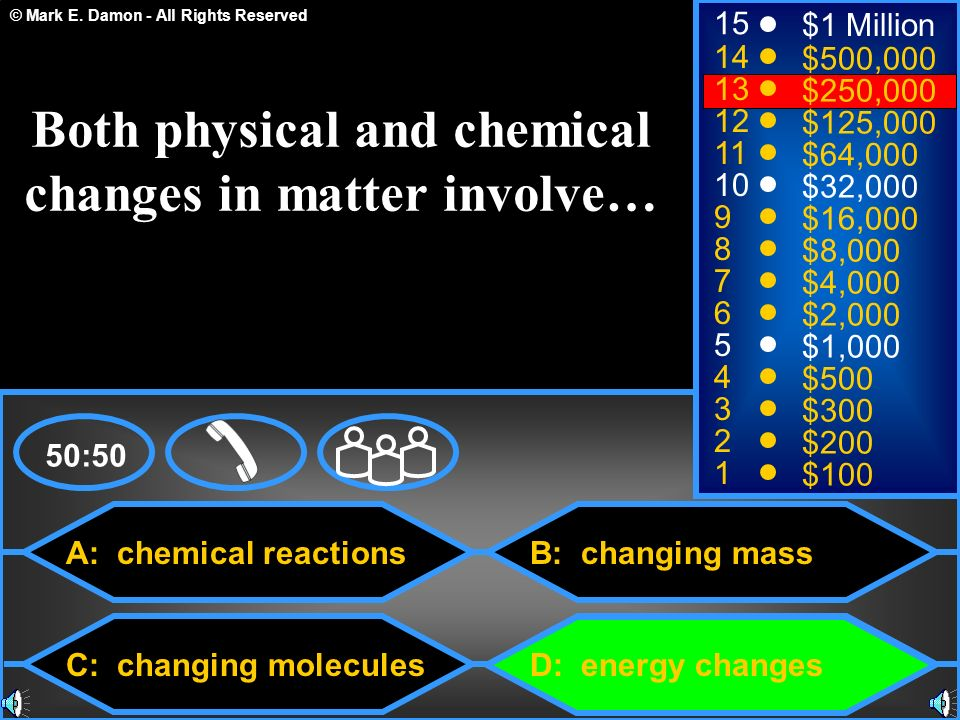 © Mark E. Damon - All Rights Reserved A: chemical reactions C: changing molecules B: changing mass D: energy changes 50:50 15 14 13 12 11 10 9 8 7 6 5