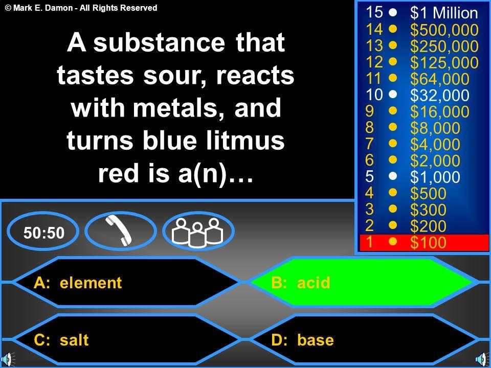 © Mark E. Damon - All Rights Reserved A: element C: salt B: acid D: base 50:50 15 14 13 12 11 10 9 8 7 6 5 4 3 2 1 $1 Million $500,000 $250,000 $125,0