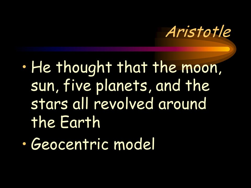 Aristotle (384-322) B.C. Greek philosopher Believed the Earth was the center of the universe Earth was surrounded by water, air, and fire