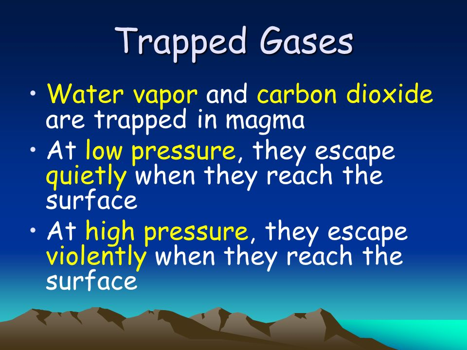 Trapped Gases Water vapor and carbon dioxide are trapped in magma At low pressure, they escape quietly when they reach the surface At high pressure, t