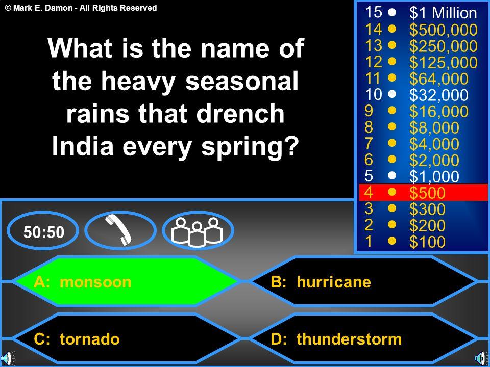 © Mark E. Damon - All Rights Reserved A: monsoon C: tornado B: hurricane D: thunderstorm 50:50 15 14 13 12 11 10 9 8 7 6 5 4 3 2 1 $1 Million $500,000