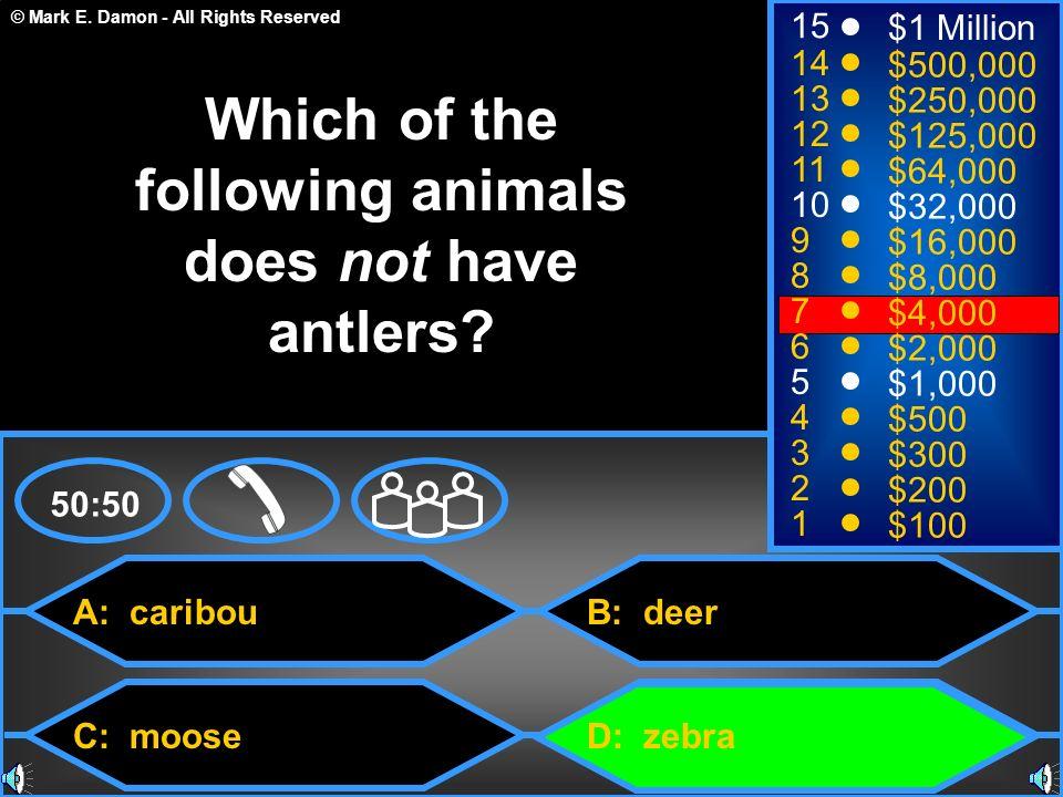 © Mark E. Damon - All Rights Reserved A: caribou C: moose B: deer D: zebra 50:50 15 14 13 12 11 10 9 8 7 6 5 4 3 2 1 $1 Million $500,000 $250,000 $125