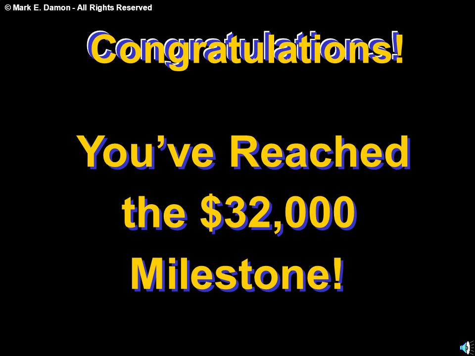 © Mark E. Damon - All Rights Reserved Congratulations! Youve Reached the $32,000 Milestone! Congratulations! C o n g r a t u l a t i o n s !