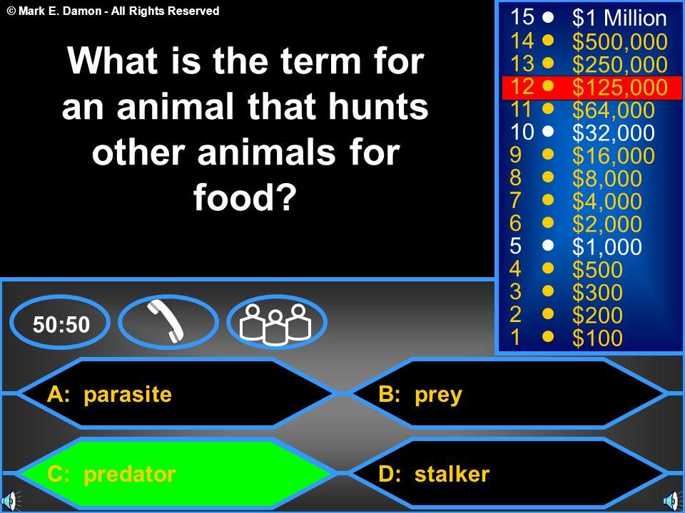 © Mark E. Damon - All Rights Reserved A: parasite C: predator B: prey D: stalker 50:50 15 14 13 12 11 10 9 8 7 6 5 4 3 2 1 $1 Million $500,000 $250,00