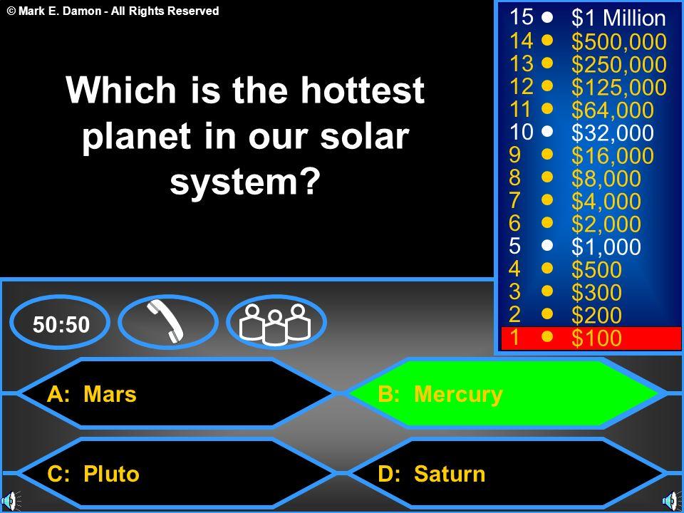 © Mark E. Damon - All Rights Reserved A: Mars C: Pluto B: Mercury D: Saturn 50:50 15 14 13 12 11 10 9 8 7 6 5 4 3 2 1 $1 Million $500,000 $250,000 $12