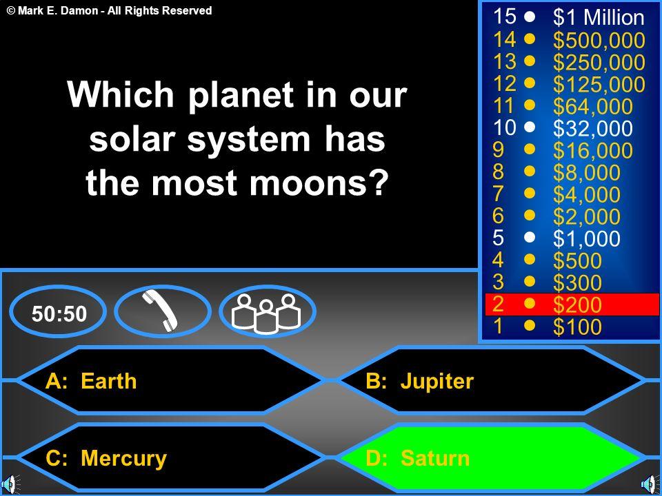 © Mark E. Damon - All Rights Reserved A: Earth C: Mercury B: Jupiter D: Saturn 50:50 15 14 13 12 11 10 9 8 7 6 5 4 3 2 1 $1 Million $500,000 $250,000