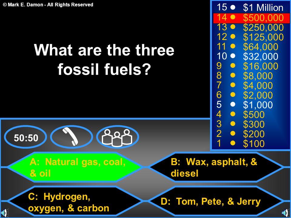 © Mark E. Damon - All Rights Reserved A: Natural gas, coal, & oil C: Hydrogen, oxygen, & carbon B: Wax, asphalt, & diesel D: Tom, Pete, & Jerry 50:50