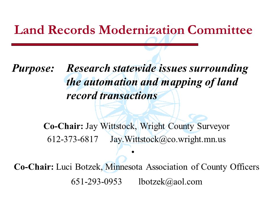 Land Records Modernization Committee Purpose: Research statewide issues surrounding the automation and mapping of land record transactions Co-Chair: Jay Wittstock, Wright County Surveyor 612-373-6817 Jay.Wittstock@co.wright.mn.us Co-Chair: Luci Botzek, Minnesota Association of County Officers 651-293-0953 lbotzek@aol.com