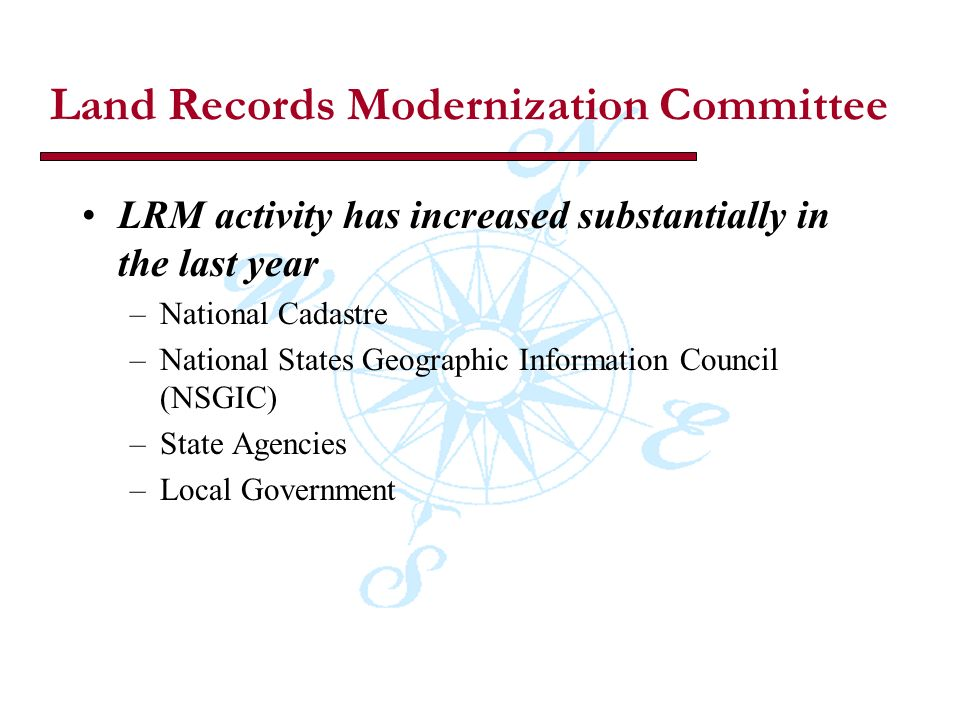 Land Records Modernization Committee LRM activity has increased substantially in the last year –National Cadastre –National States Geographic Information Council (NSGIC) –State Agencies –Local Government