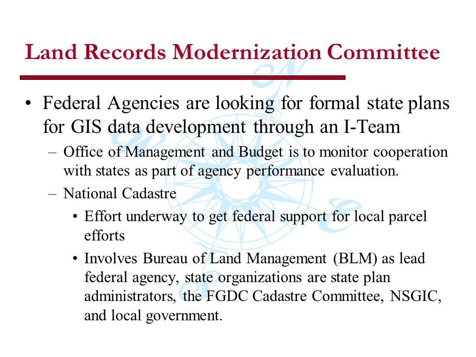 Land Records Modernization Committee Federal Agencies are looking for formal state plans for GIS data development through an I-Team –Office of Management and Budget is to monitor cooperation with states as part of agency performance evaluation.