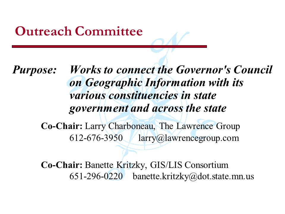 Outreach Committee Purpose: Works to connect the Governor s Council on Geographic Information with its various constituencies in state government and across the state Co-Chair: Larry Charboneau, The Lawrence Group 612-676-3950 larry@lawrencegroup.com Co-Chair: Banette Kritzky, GIS/LIS Consortium 651-296-0220 banette.kritzky@dot.state.mn.us