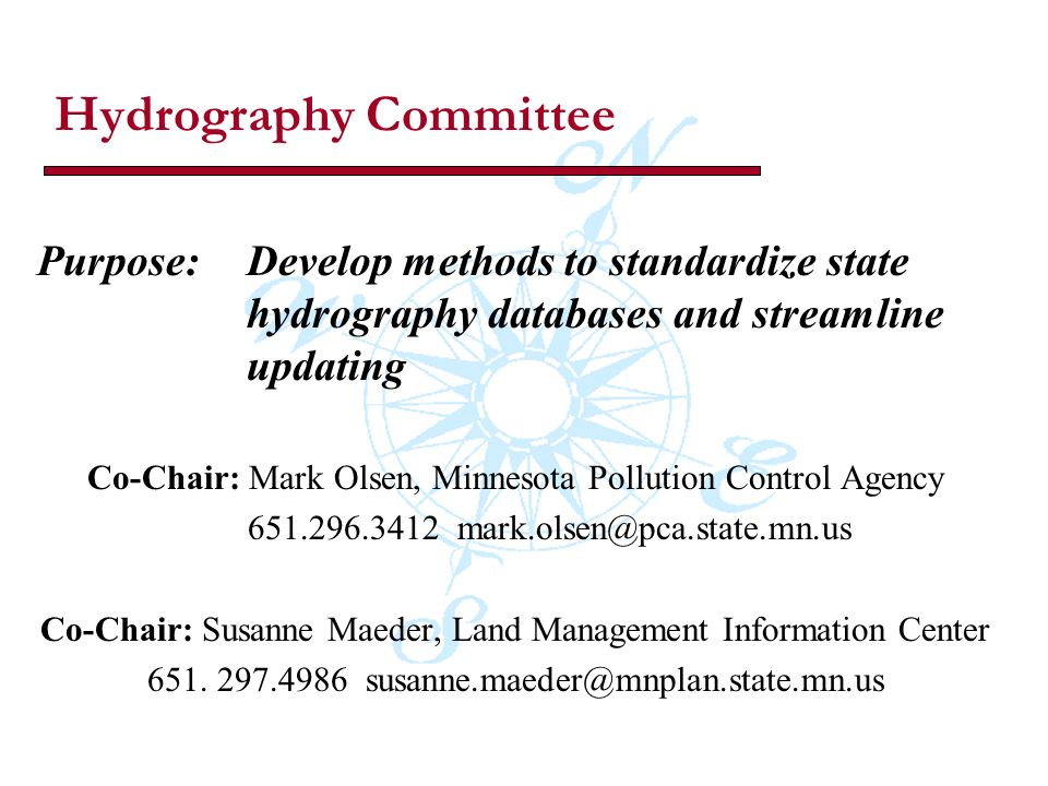 Hydrography Committee Purpose:Develop methods to standardize state hydrography databases and streamline updating Co-Chair: Mark Olsen, Minnesota Pollution Control Agency 651.296.3412 mark.olsen@pca.state.mn.us Co-Chair: Susanne Maeder, Land Management Information Center 651.