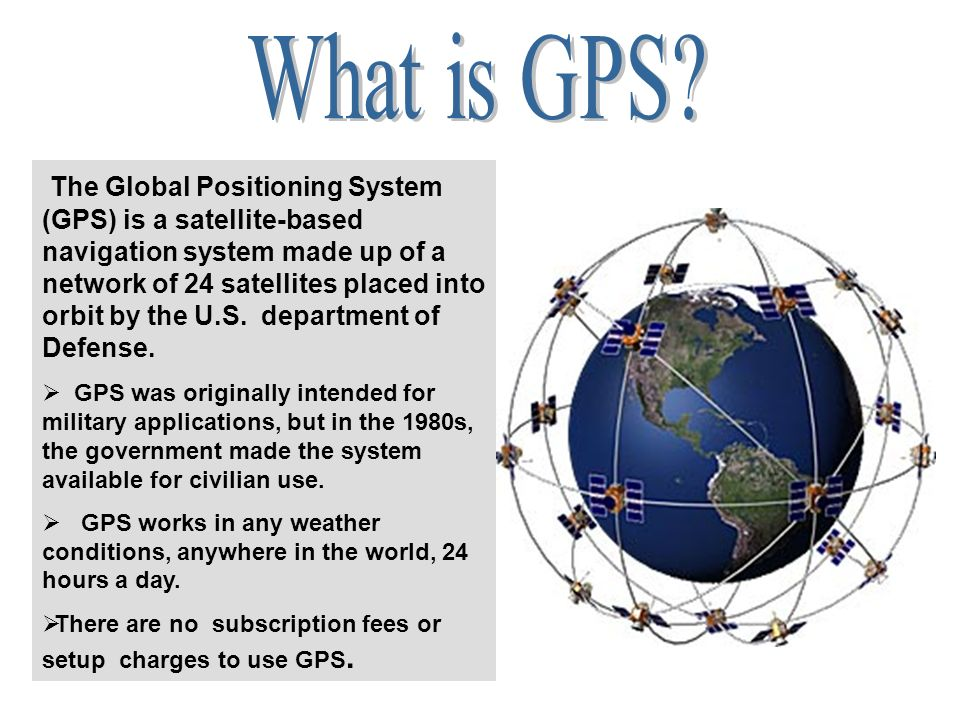 The Global Positioning System (GPS) is a satellite-based navigation system made up of a network of 24 satellites placed into orbit by the U.S.