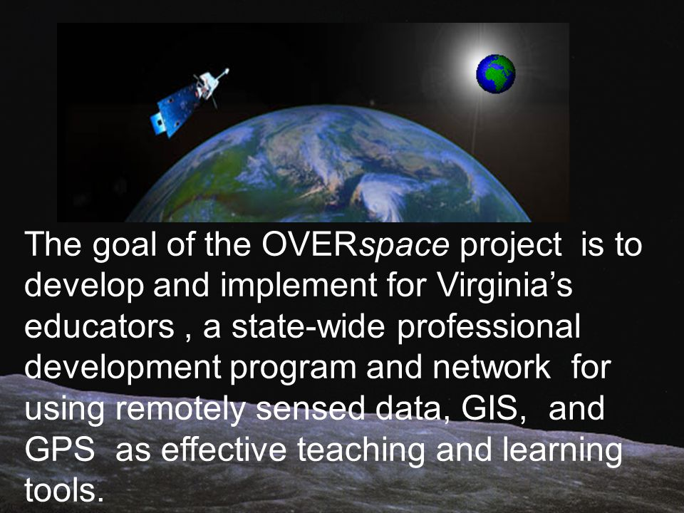 The goal of the OVERspace project is to develop and implement for Virginias educators, a state-wide professional development program and network for using remotely sensed data, GIS, and GPS as effective teaching and learning tools.