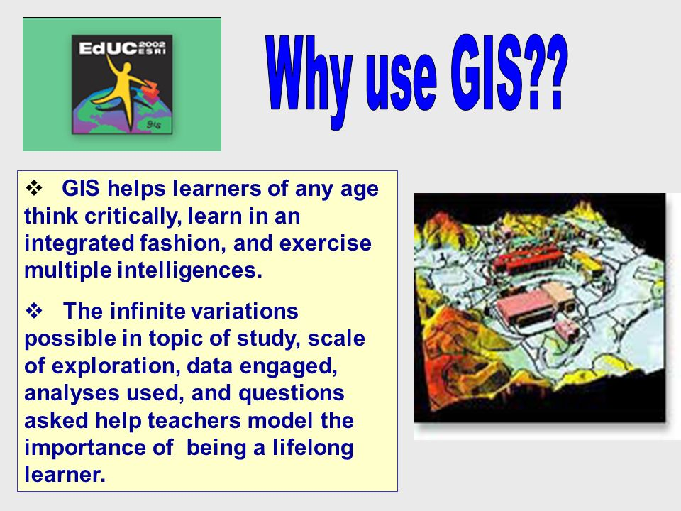 GIS helps learners of any age think critically, learn in an integrated fashion, and exercise multiple intelligences.