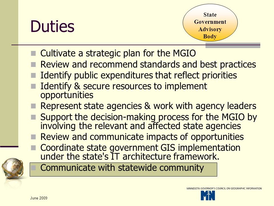 June 2009 Duties Cultivate a strategic plan for the MGIO Review and recommend standards and best practices Identify public expenditures that reflect priorities Identify & secure resources to implement opportunities Represent state agencies & work with agency leaders Support the decision-making process for the MGIO by involving the relevant and affected state agencies Review and communicate impacts of opportunities Coordinate state government GIS implementation under the state s IT architecture framework.