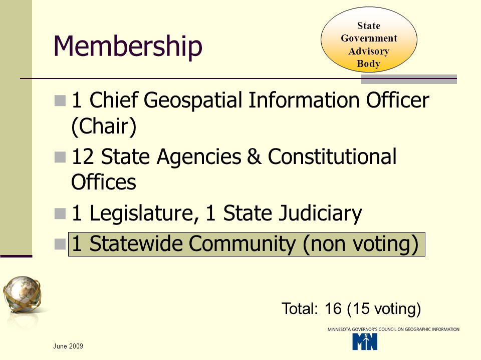 June 2009 Membership 1 Chief Geospatial Information Officer (Chair) 12 State Agencies & Constitutional Offices 1 Legislature, 1 State Judiciary 1 Statewide Community (non voting) Total: 16 (15 voting) State Government Advisory Body