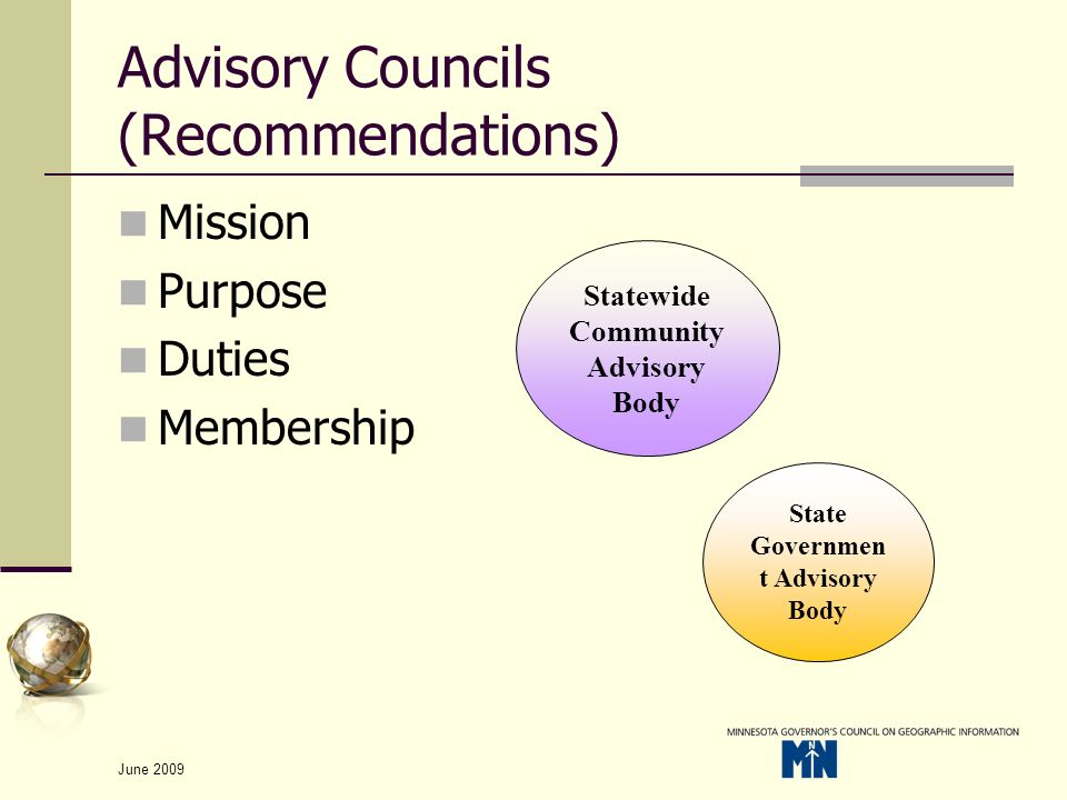 June 2009 Advisory Councils (Recommendations) Mission Purpose Duties Membership Statewide Community Advisory Body State Governmen t Advisory Body