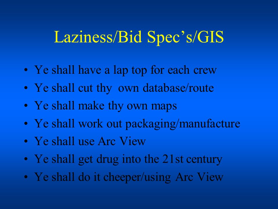 Laziness/Bid Specs/GIS Ye shall have a lap top for each crew Ye shall cut thy own database/route Ye shall make thy own maps Ye shall work out packagin
