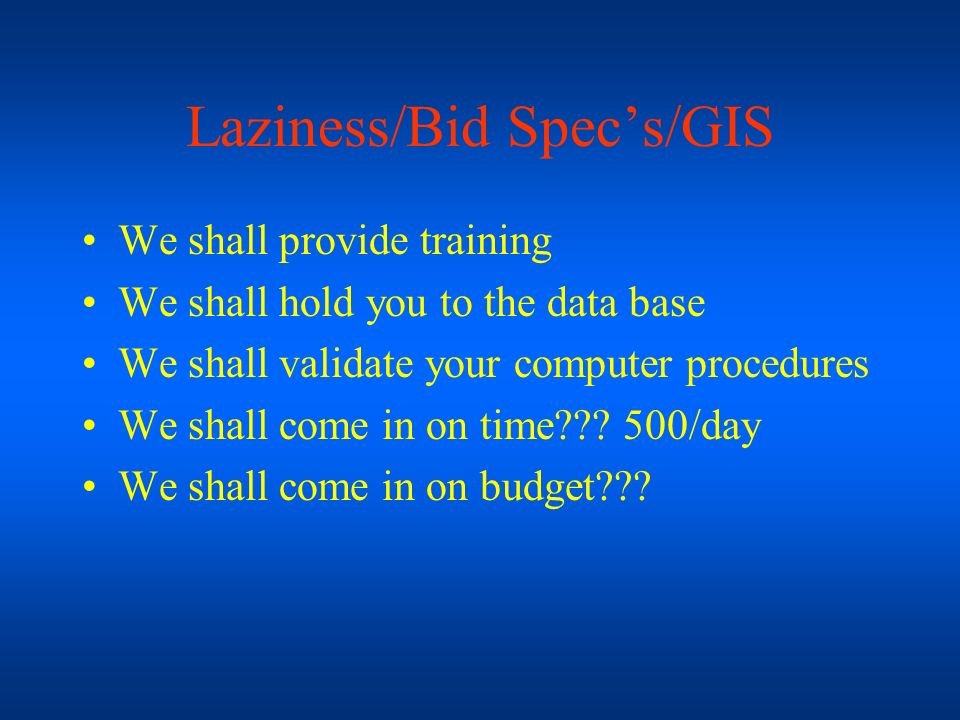 Laziness/Bid Specs/GIS We shall provide training We shall hold you to the data base We shall validate your computer procedures We shall come in on tim