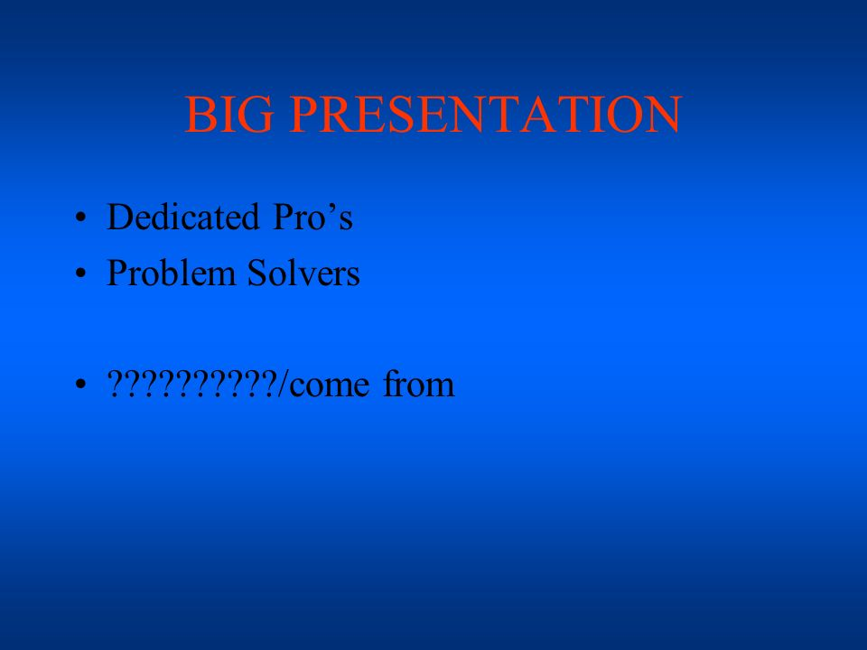 BIG PRESENTATION Dedicated Pros Problem Solvers ??????????/come from