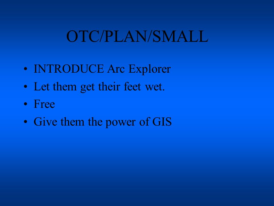 OTC/PLAN/SMALL INTRODUCE Arc Explorer Let them get their feet wet. Free Give them the power of GIS