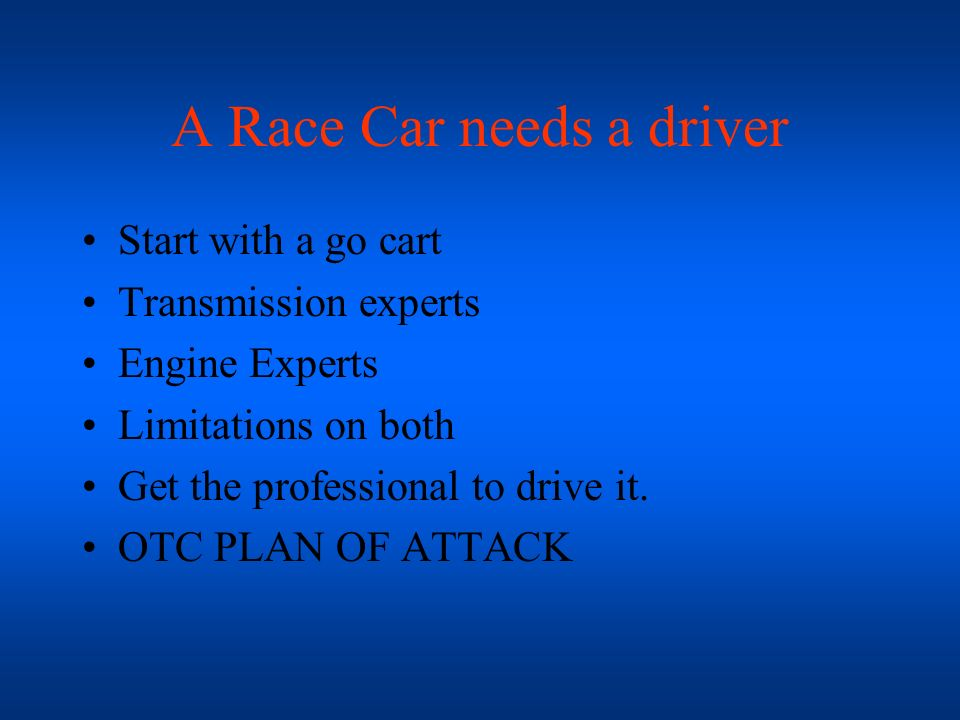 A Race Car needs a driver Start with a go cart Transmission experts Engine Experts Limitations on both Get the professional to drive it. OTC PLAN OF A