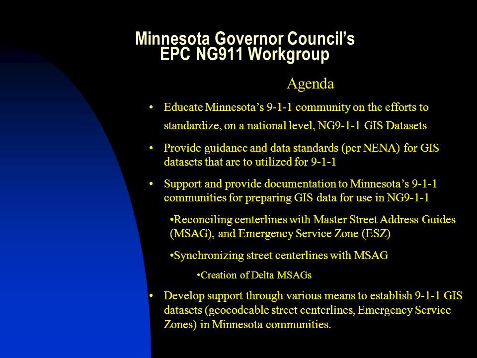Minnesota Governor Councils EPC NG911 Workgroup Goal: To educate Minnesotas 911 community on the role of GIS in Next Generation Co-Chairs Jackie Mines, ENP – DPS State 911 Program Gordon Chinander, GISP Metropolitan Emergency Services Board