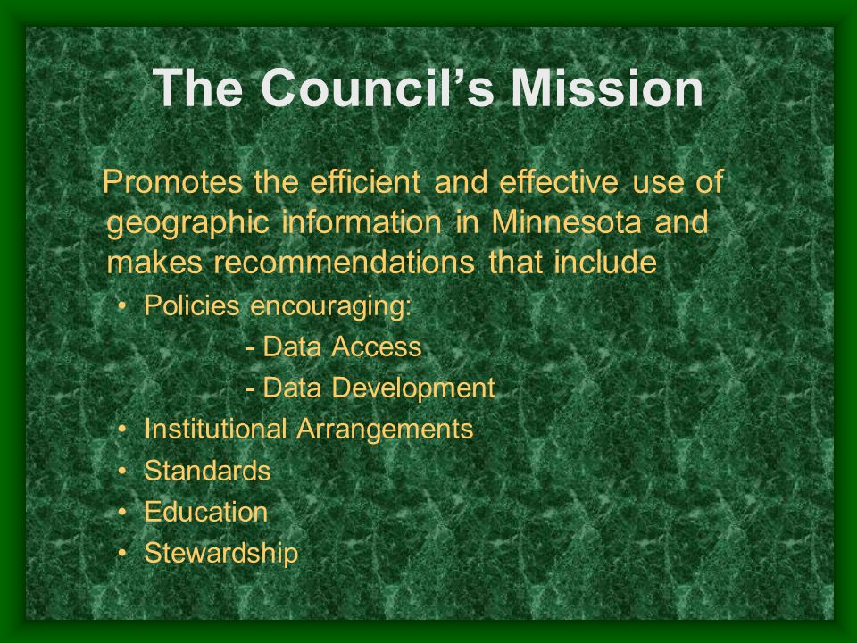 The Councils Mission Promotes the efficient and effective use of geographic information in Minnesota and makes recommendations that include Policies e