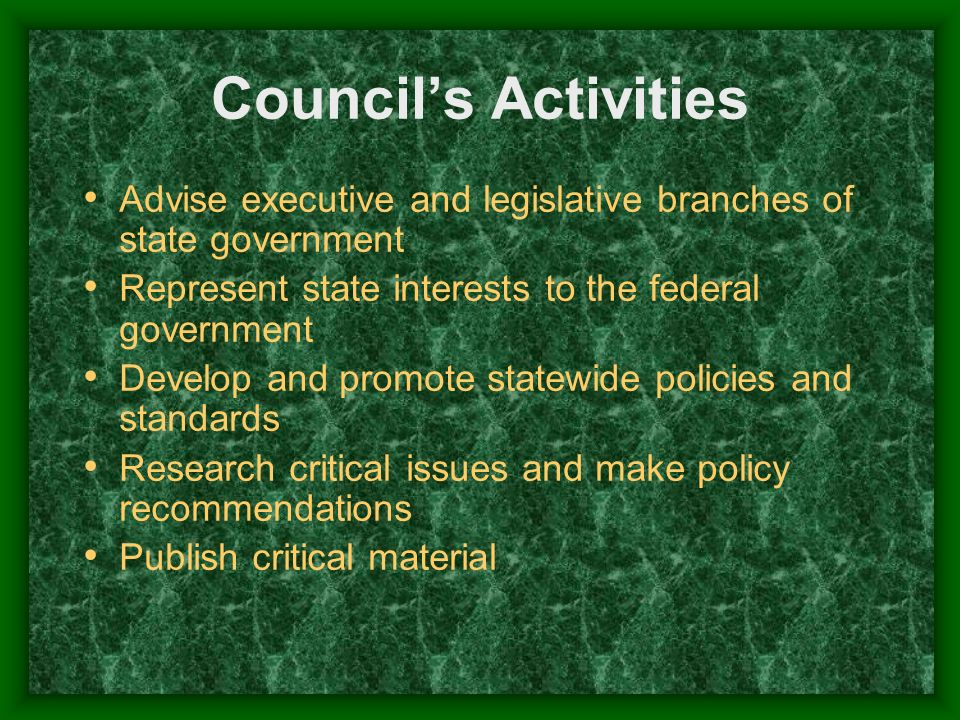 Councils Activities Advise executive and legislative branches of state government Represent state interests to the federal government Develop and prom