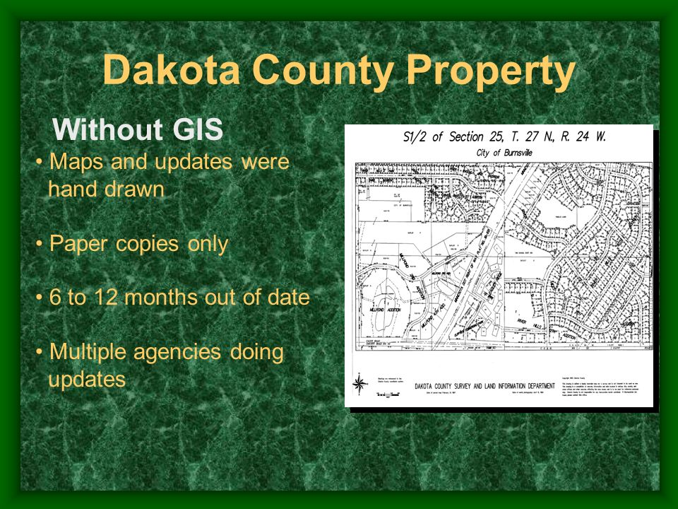 Without GIS Maps and updates were hand drawn Paper copies only 6 to 12 months out of date Multiple agencies doing updates Dakota County Property