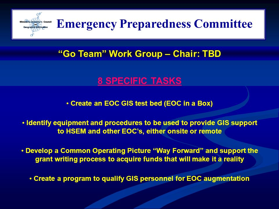 Emergency Preparedness Committee 8 SPECIFIC TASKS Create an EOC GIS test bed (EOC in a Box) Identify equipment and procedures to be used to provide GIS support to HSEM and other EOCs, either onsite or remote Develop a Common Operating Picture Way Forward and support the grant writing process to acquire funds that will make it a reality Create a program to qualify GIS personnel for EOC augmentation Go Team Work Group – Chair: TBD