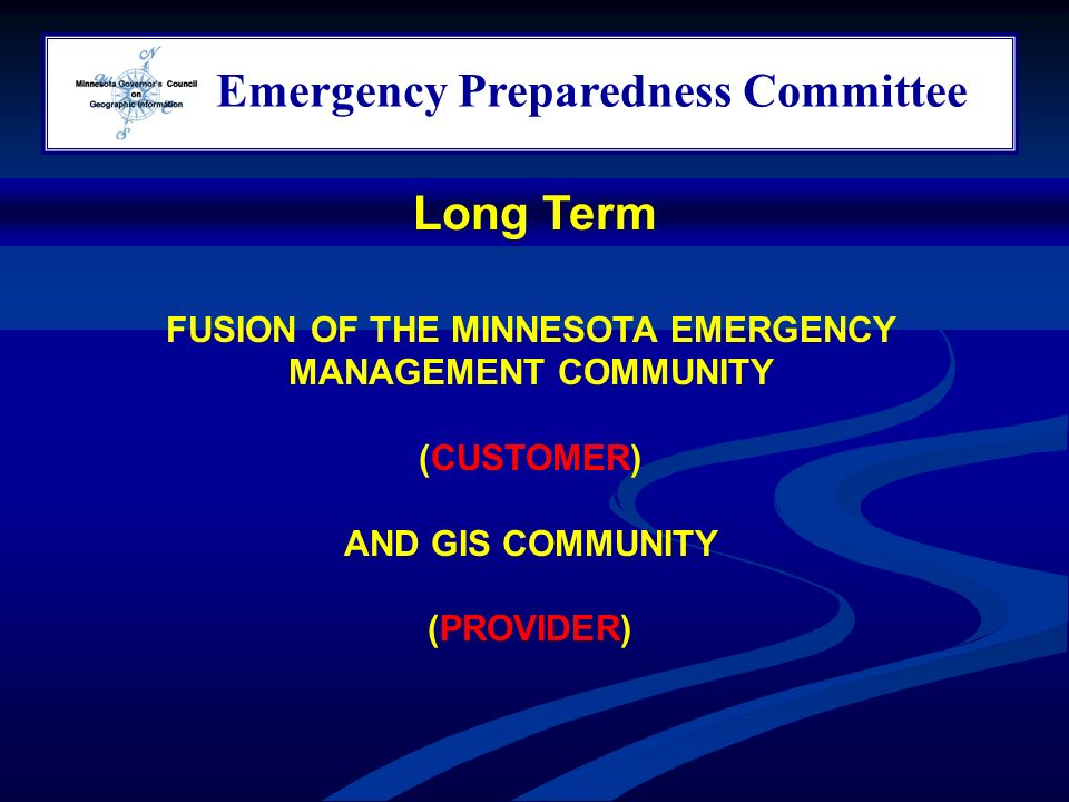 Emergency Preparedness Committee FUSION OF THE MINNESOTA EMERGENCY MANAGEMENT COMMUNITY (CUSTOMER) AND GIS COMMUNITY (PROVIDER) Long Term