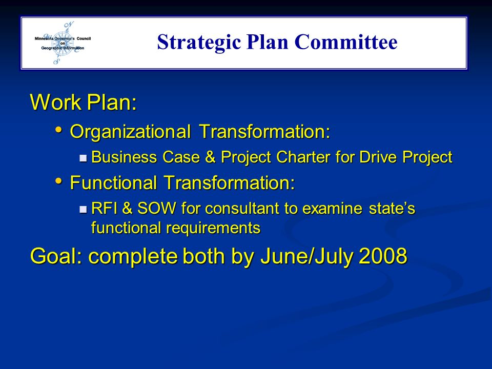 Work Plan: Organizational Transformation: Organizational Transformation: Business Case & Project Charter for Drive Project Business Case & Project Charter for Drive Project Functional Transformation: Functional Transformation: RFI & SOW for consultant to examine states functional requirements RFI & SOW for consultant to examine states functional requirements Goal: complete both by June/July 2008 Strategic Plan Committee