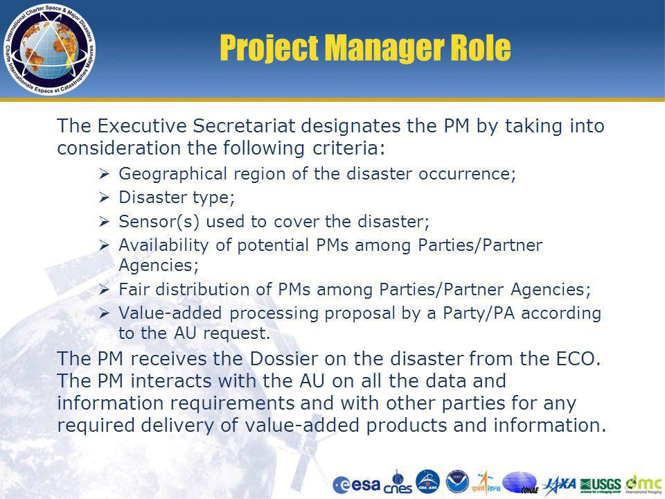 Project Manager Role The Executive Secretariat designates the PM by taking into consideration the following criteria: Geographical region of the disaster occurrence; Disaster type; Sensor(s) used to cover the disaster; Availability of potential PMs among Parties/Partner Agencies; Fair distribution of PMs among Parties/Partner Agencies; Value-added processing proposal by a Party/PA according to the AU request.