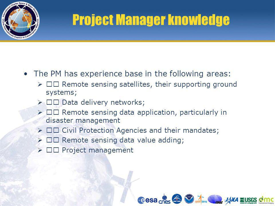 Project Manager knowledge The PM has experience base in the following areas: Remote sensing satellites, their supporting ground systems; Data delivery networks; Remote sensing data application, particularly in disaster management Civil Protection Agencies and their mandates; Remote sensing data value adding; Project management